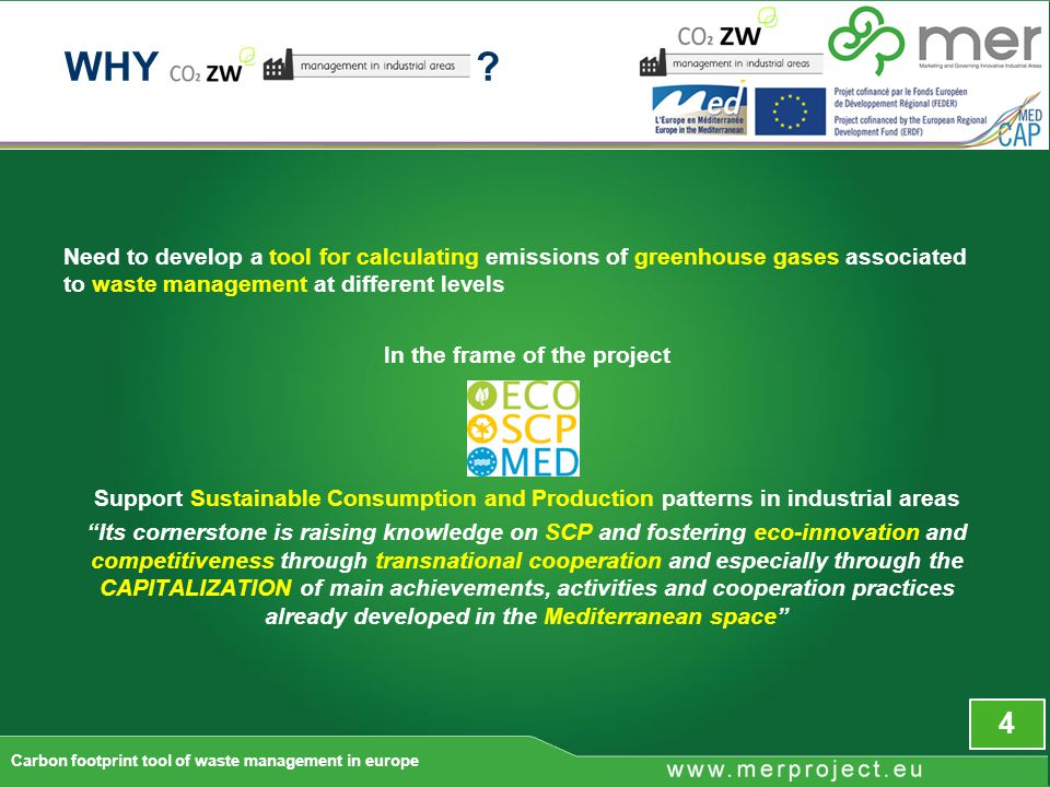 Need to develop a tool for calculating emissions of greenhouse gases associated to waste management at different levels In the frame of the project Support Sustainable Consumption and Production patterns in industrial areas Its cornerstone is raising knowledge on SCP and fostering eco-innovation and competitiveness through transnational cooperation and especially through the CAPITALIZATION of main achievements, activities and cooperation practices already developed in the Mediterranean space 4 Carbon footprint tool of waste management in europe WHY