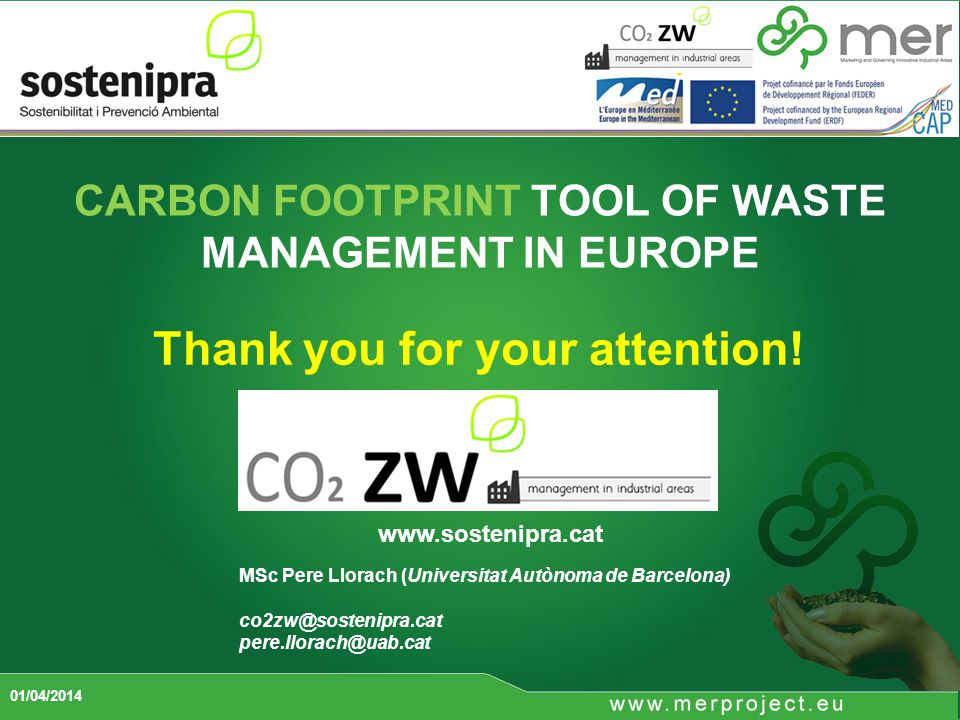 CARBON FOOTPRINT TOOL OF WASTE MANAGEMENT IN EUROPE 01/04/2014 www.sostenipra.cat MSc Pere Llorach (Universitat Autònoma de Barcelona) co2zw@sostenipra.cat pere.llorach@uab.cat Thank you for your attention!