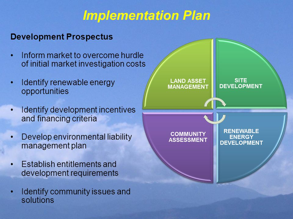 Implementation Plan Development Prospectus Inform market to overcome hurdle of initial market investigation costs Identify renewable energy opportunities Identify development incentives and financing criteria Develop environmental liability management plan Establish entitlements and development requirements Identify community issues and solutions