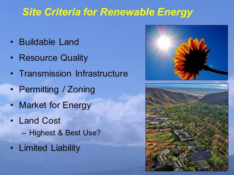 Site Criteria for Renewable Energy Buildable Land Resource Quality Transmission Infrastructure Permitting / Zoning Market for Energy Land Cost –Highest & Best Use.