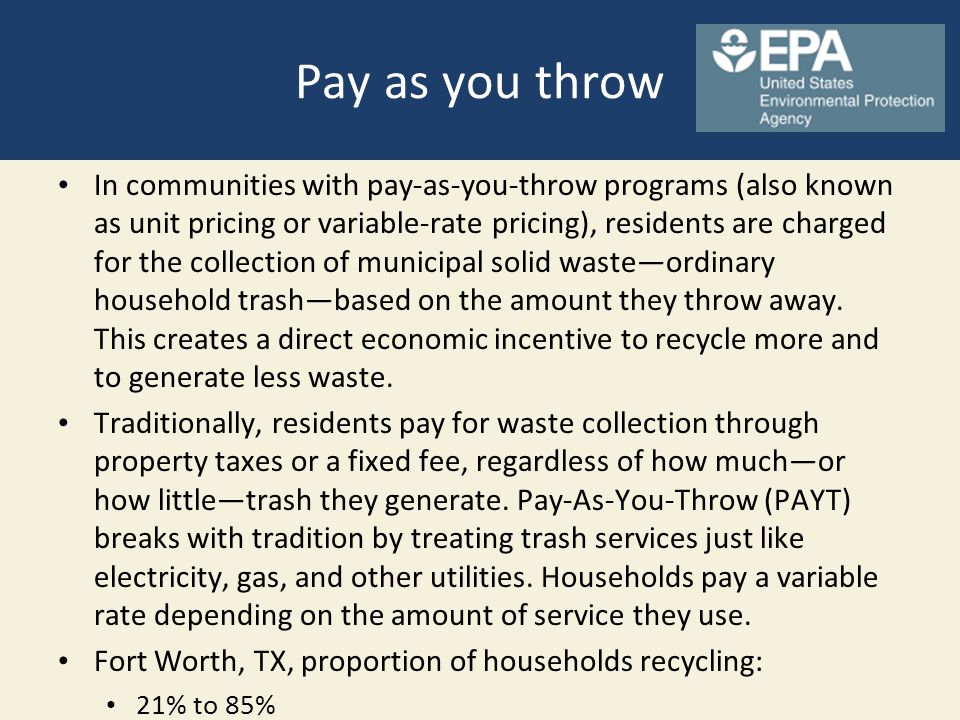 Pay as you throw In communities with pay-as-you-throw programs (also known as unit pricing or variable-rate pricing), residents are charged for the co