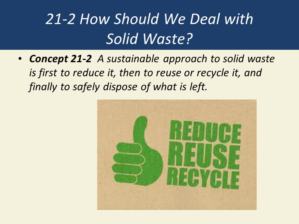 21-2 How Should We Deal with Solid Waste? Concept 21-2 A sustainable approach to solid waste is first to reduce it, then to reuse or recycle it, and f