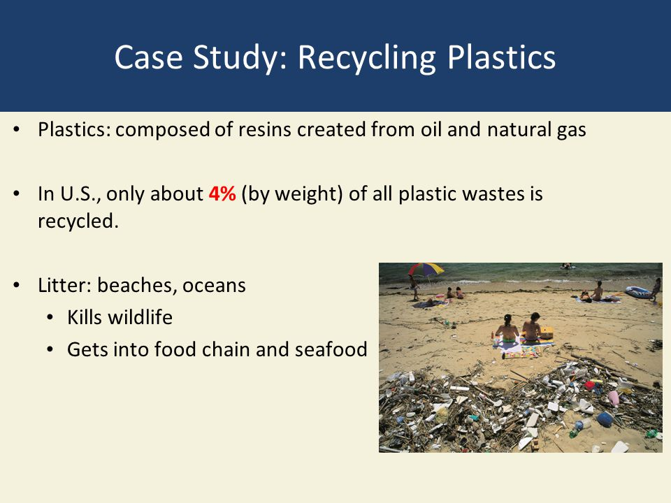 Case Study: Recycling Plastics Plastics: composed of resins created from oil and natural gas In U.S., only about 4% (by weight) of all plastic wastes