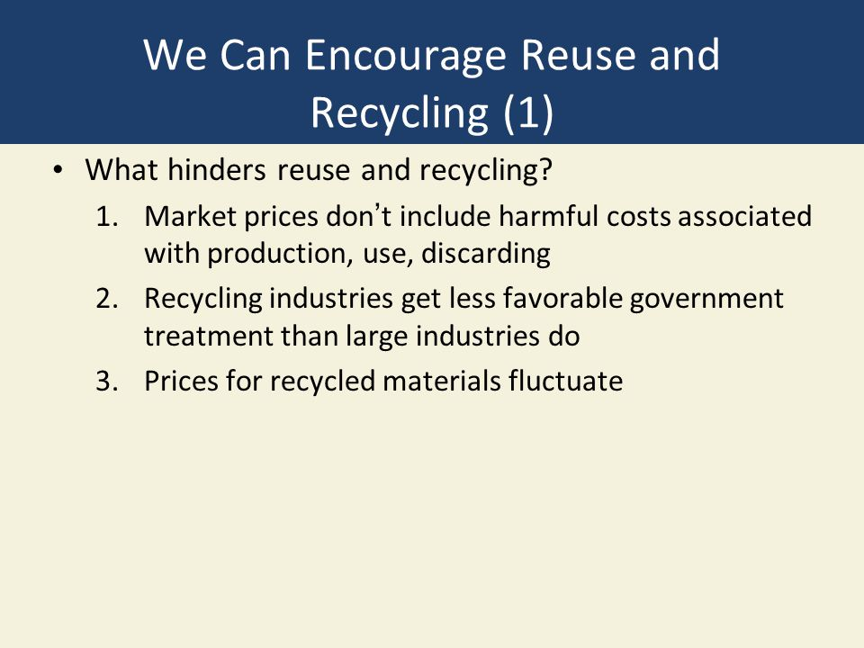 We Can Encourage Reuse and Recycling (1) What hinders reuse and recycling? 1.Market prices don't include harmful costs associated with production, use