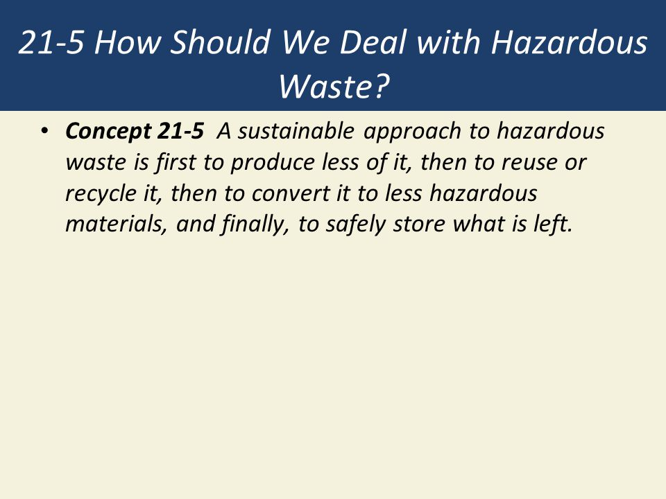 21-5 How Should We Deal with Hazardous Waste? Concept 21-5 A sustainable approach to hazardous waste is first to produce less of it, then to reuse or