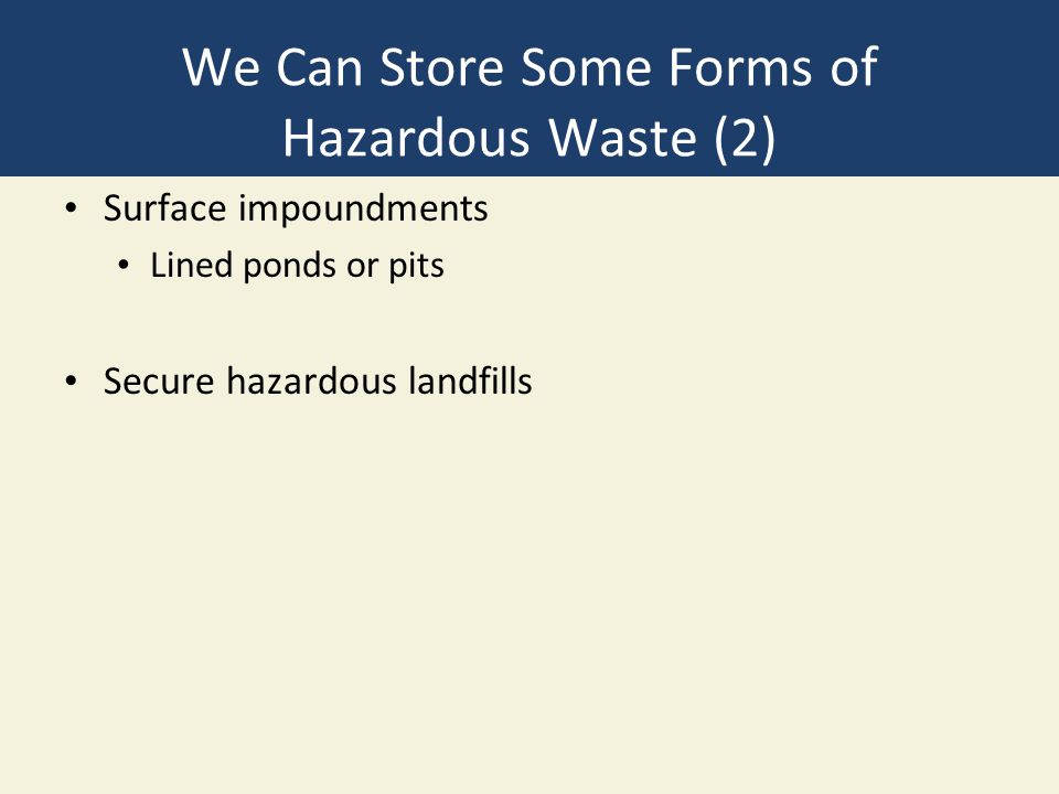 We Can Store Some Forms of Hazardous Waste (2) Surface impoundments Lined ponds or pits Secure hazardous landfills