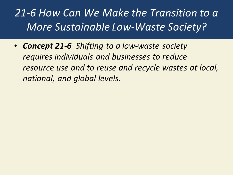 21-6 How Can We Make the Transition to a More Sustainable Low-Waste Society? Concept 21-6 Shifting to a low-waste society requires individuals and bus