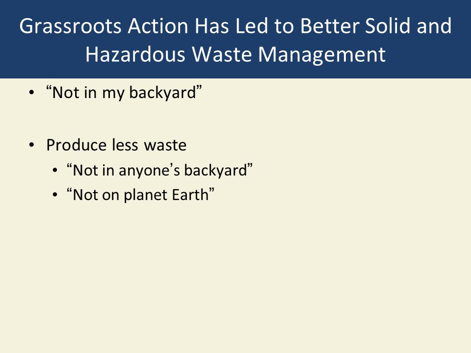 """Grassroots Action Has Led to Better Solid and Hazardous Waste Management """"Not in my backyard"""" Produce less waste """"Not in anyone's backyard"""" """"Not on pl"""