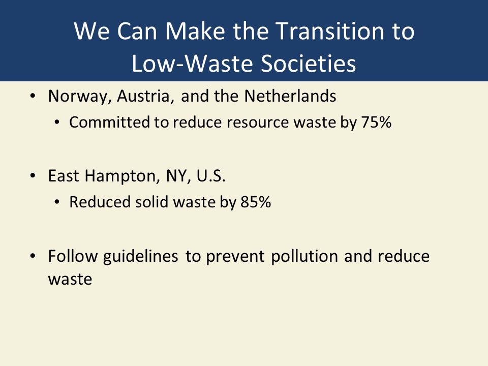 We Can Make the Transition to Low-Waste Societies Norway, Austria, and the Netherlands Committed to reduce resource waste by 75% East Hampton, NY, U.S