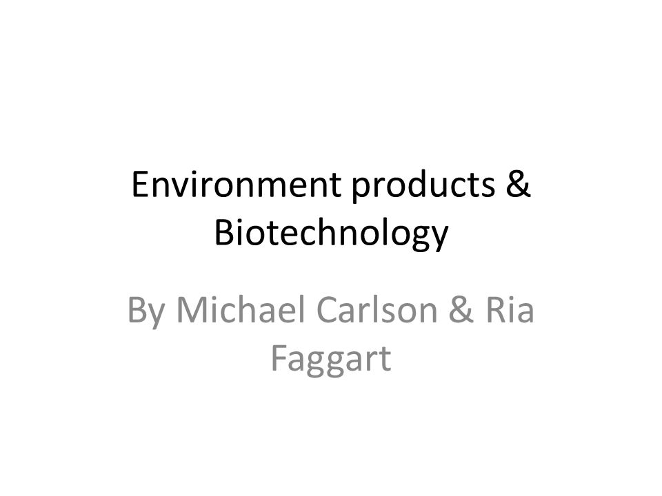 Environment products & Biotechnology By Michael Carlson & Ria Faggart