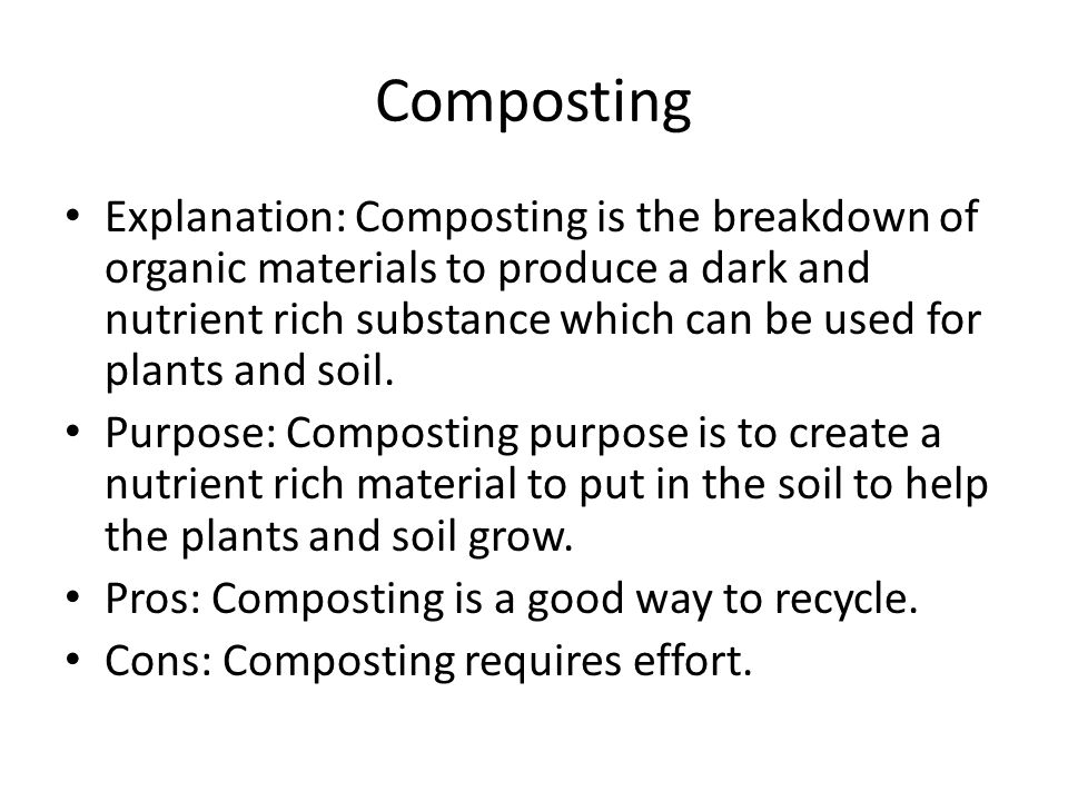 Composting Explanation: Composting is the breakdown of organic materials to produce a dark and nutrient rich substance which can be used for plants and soil.