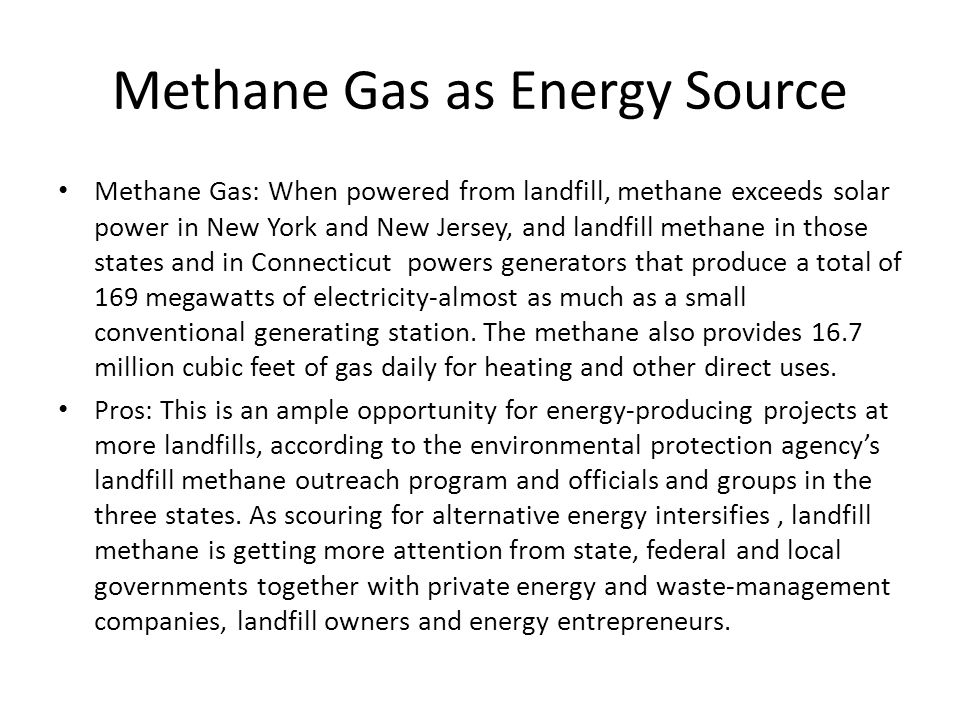 Methane Gas as Energy Source Methane Gas: When powered from landfill, methane exceeds solar power in New York and New Jersey, and landfill methane in those states and in Connecticut powers generators that produce a total of 169 megawatts of electricity-almost as much as a small conventional generating station.
