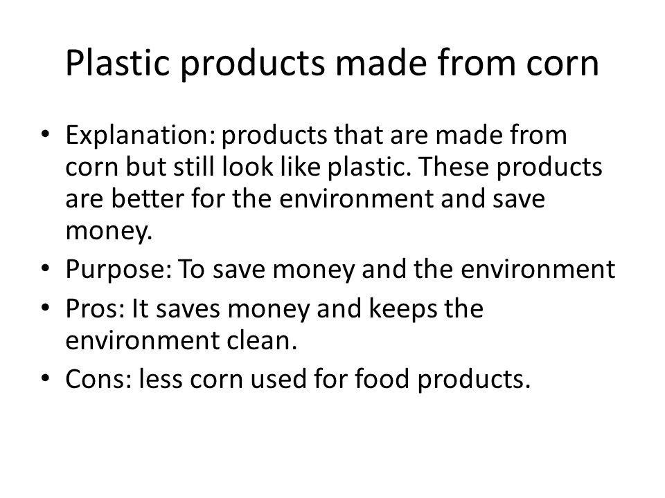 Plastic products made from corn Explanation: products that are made from corn but still look like plastic.