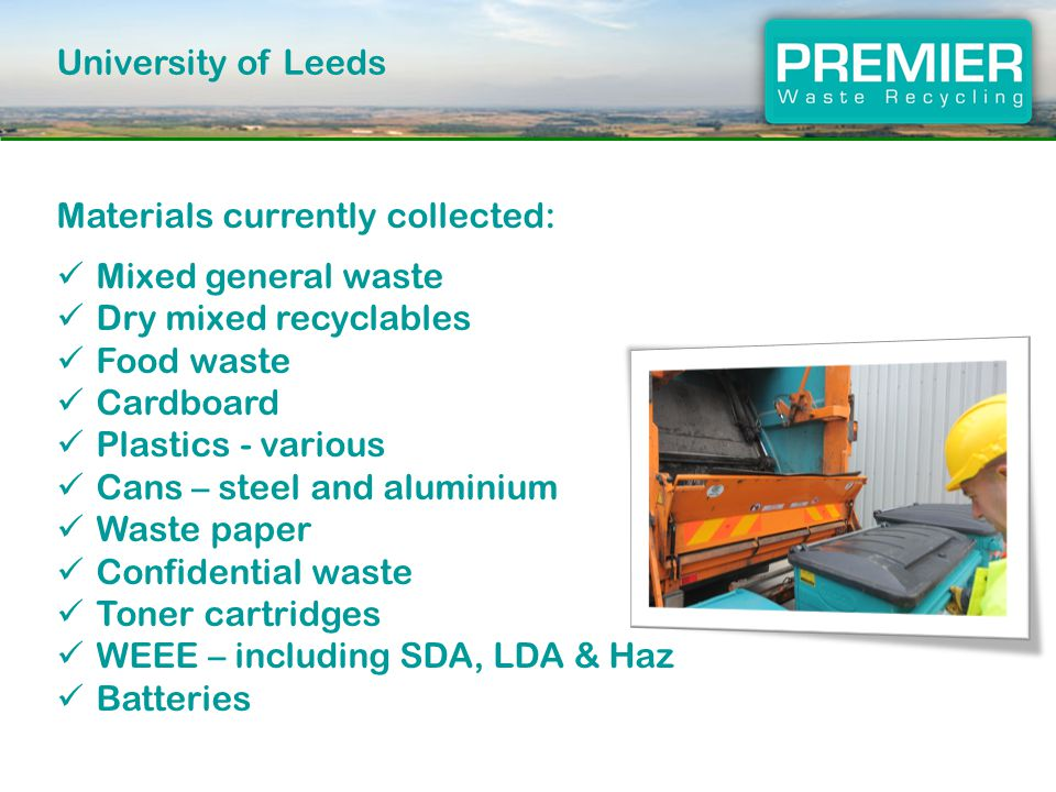 University of Leeds Materials currently collected: Mixed general waste Dry mixed recyclables Food waste Cardboard Plastics - various Cans – steel and aluminium Waste paper Confidential waste Toner cartridges WEEE – including SDA, LDA & Haz Batteries