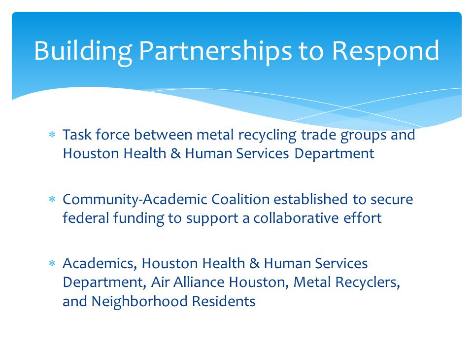  Task force between metal recycling trade groups and Houston Health & Human Services Department  Community-Academic Coalition established to secure federal funding to support a collaborative effort  Academics, Houston Health & Human Services Department, Air Alliance Houston, Metal Recyclers, and Neighborhood Residents Building Partnerships to Respond