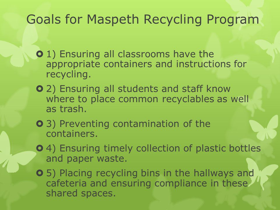Goals for Maspeth Recycling Program  1) Ensuring all classrooms have the appropriate containers and instructions for recycling.