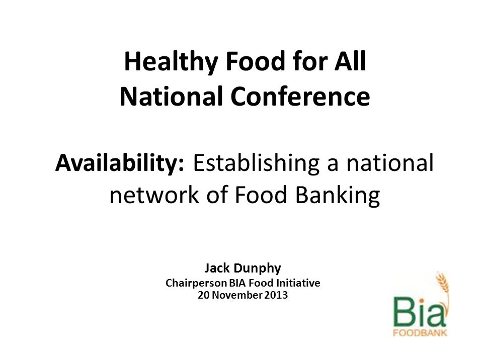 Healthy Food for All National Conference Availability: Establishing a national network of Food Banking Jack Dunphy Chairperson BIA Food Initiative 20 November 2013