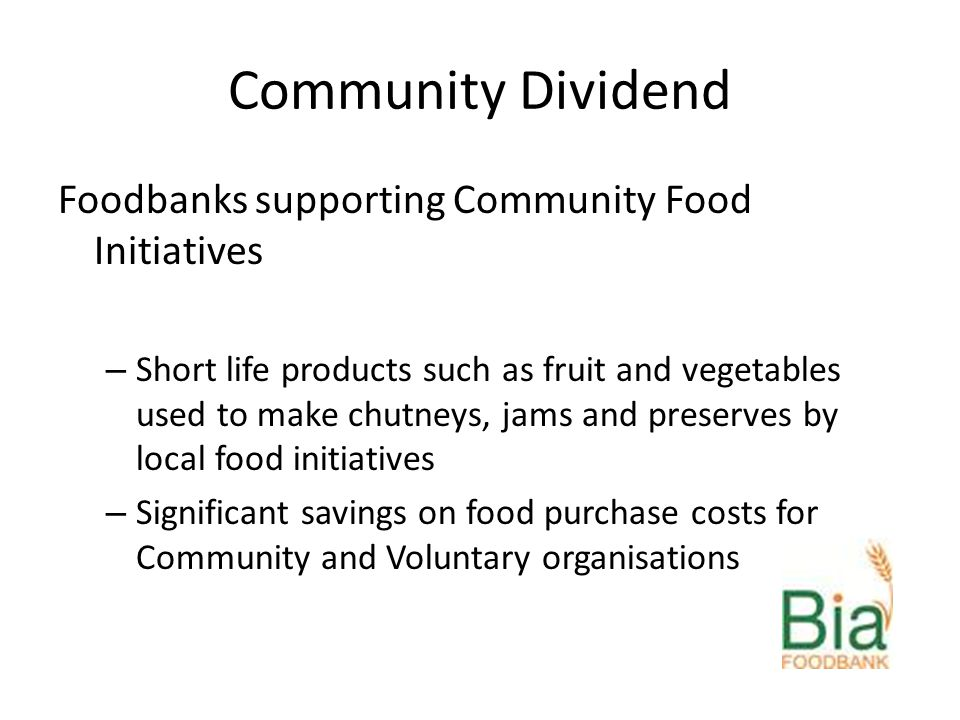 Community Dividend Foodbanks supporting Community Food Initiatives – Short life products such as fruit and vegetables used to make chutneys, jams and preserves by local food initiatives – Significant savings on food purchase costs for Community and Voluntary organisations