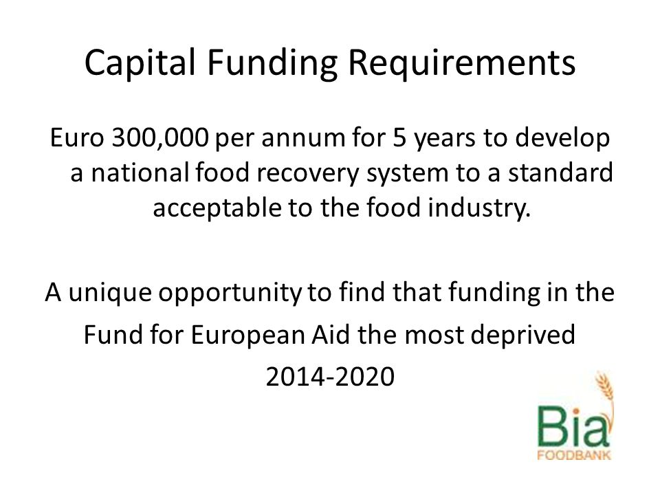Capital Funding Requirements Euro 300,000 per annum for 5 years to develop a national food recovery system to a standard acceptable to the food industry.