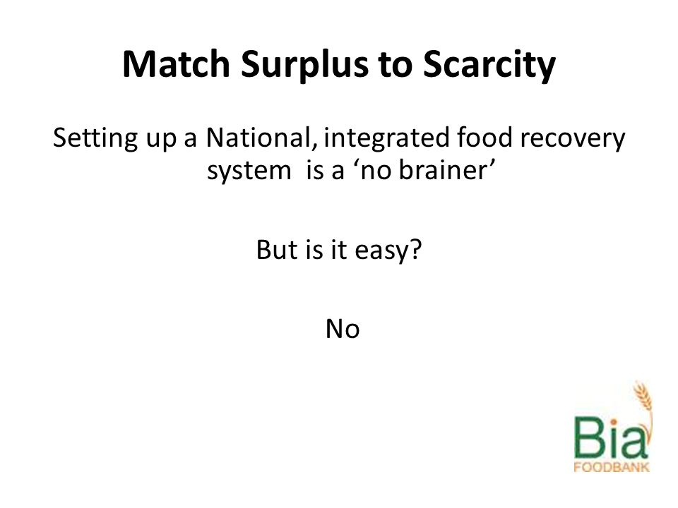 Match Surplus to Scarcity Setting up a National, integrated food recovery system is a 'no brainer' But is it easy.