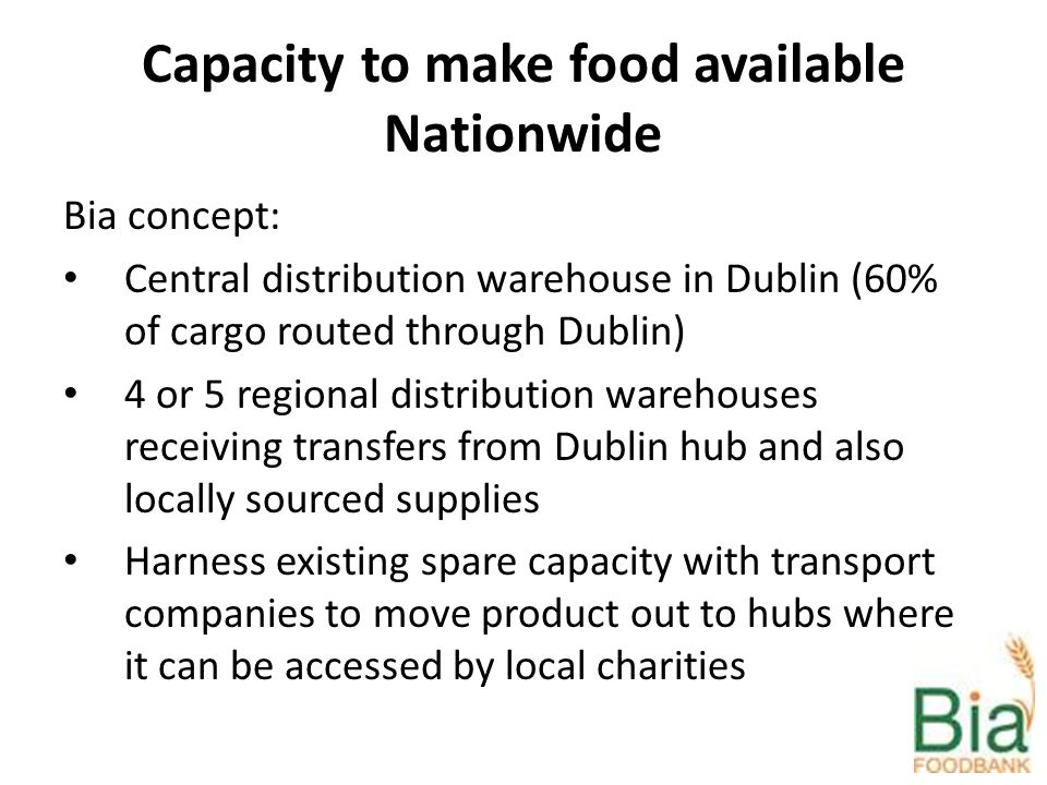 Capacity to make food available Nationwide Bia concept: Central distribution warehouse in Dublin (60% of cargo routed through Dublin) 4 or 5 regional distribution warehouses receiving transfers from Dublin hub and also locally sourced supplies Harness existing spare capacity with transport companies to move product out to hubs where it can be accessed by local charities