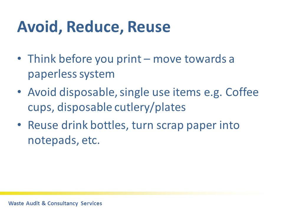 Waste Audit & Consultancy Servicespart of the DoloMatrix Group Avoid, Reduce, Reuse Think before you print – move towards a paperless system Avoid disposable, single use items e.g.