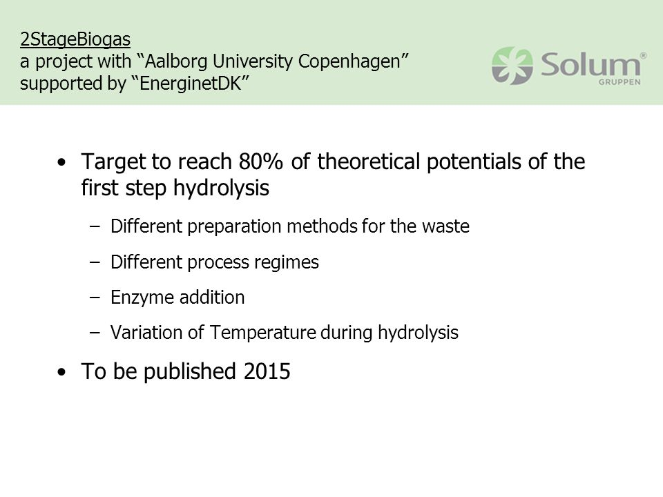 2StageBiogas a project with Aalborg University Copenhagen supported by EnerginetDK Target to reach 80% of theoretical potentials of the first step hydrolysis –Different preparation methods for the waste –Different process regimes –Enzyme addition –Variation of Temperature during hydrolysis To be published 2015