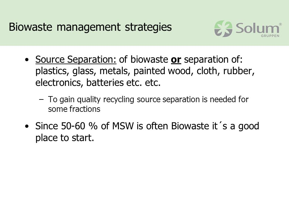 Biowaste management strategies Source Separation: of biowaste or separation of: plastics, glass, metals, painted wood, cloth, rubber, electronics, batteries etc.