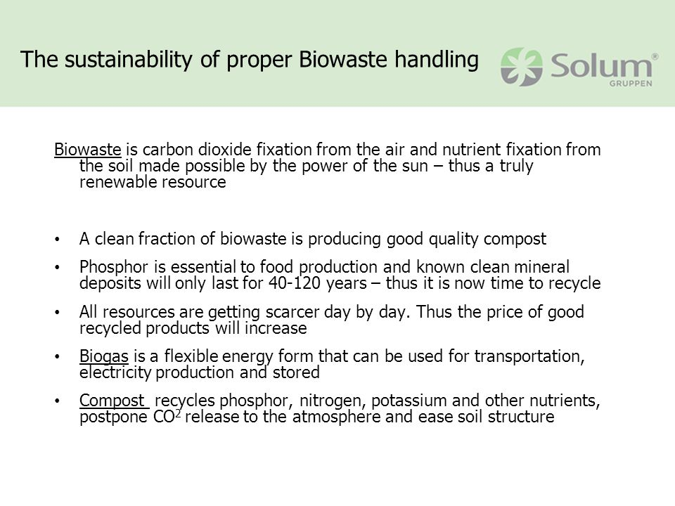 The sustainability of proper Biowaste handling Biowaste is carbon dioxide fixation from the air and nutrient fixation from the soil made possible by the power of the sun – thus a truly renewable resource A clean fraction of biowaste is producing good quality compost Phosphor is essential to food production and known clean mineral deposits will only last for 40-120 years – thus it is now time to recycle All resources are getting scarcer day by day.