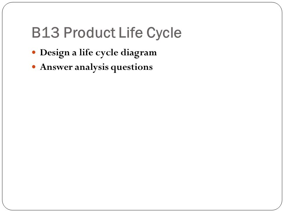 B13 Product Life Cycle Design a life cycle diagram Answer analysis questions