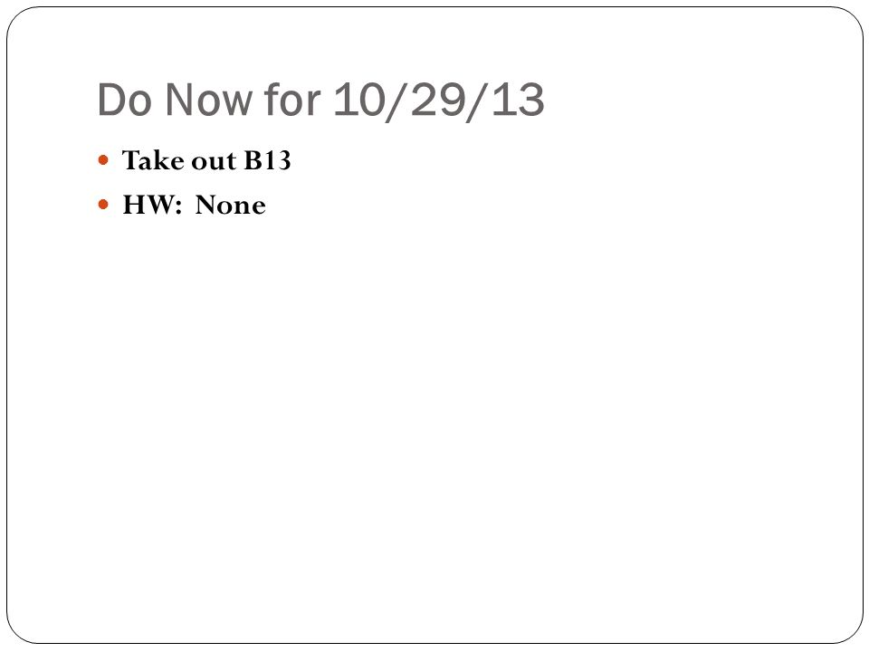 Do Now for 10/29/13 Take out B13 HW: None