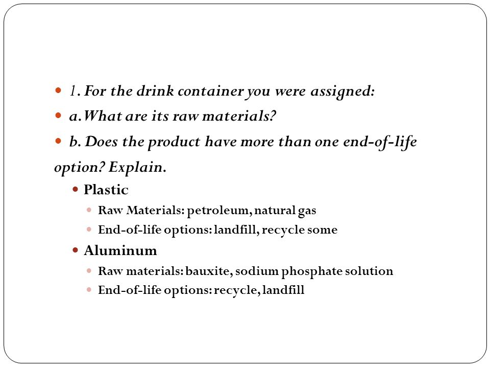 1. For the drink container you were assigned: a. What are its raw materials? b. Does the product have more than one end-of-life option? Explain. Plast