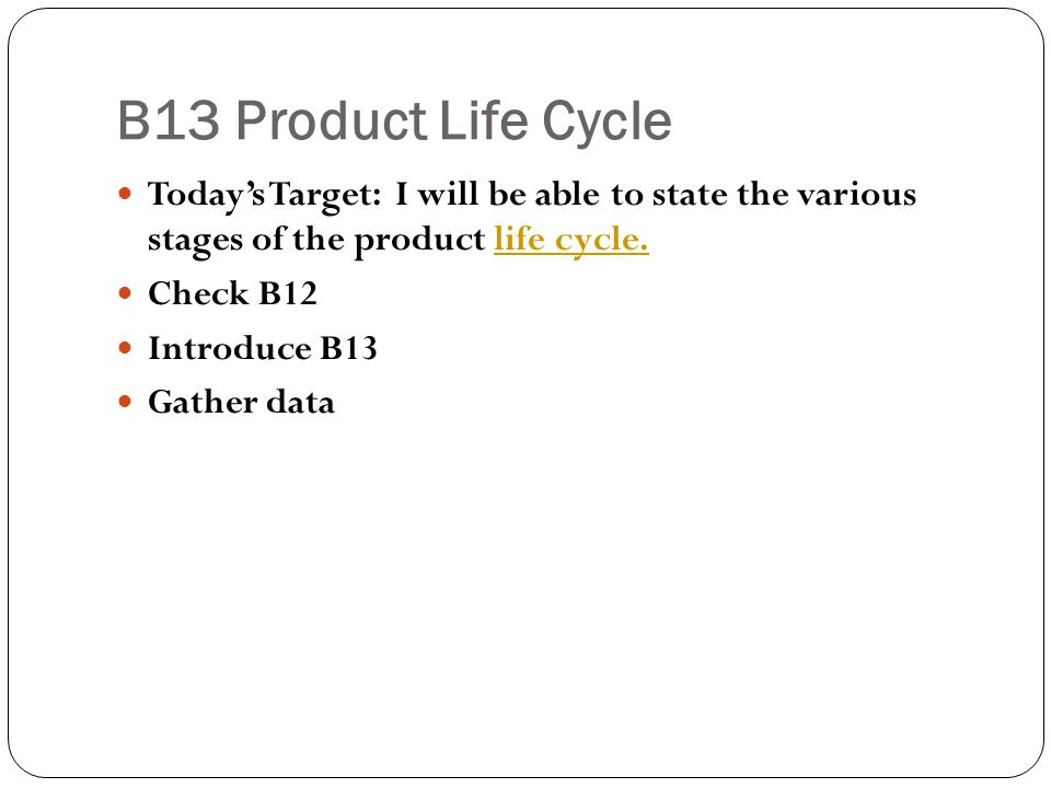 B13 Product Life Cycle Today's Target: I will be able to state the various stages of the product life cycle.life cycle. Check B12 Introduce B13 Gather