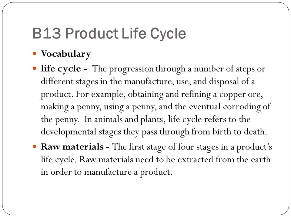B13 Product Life Cycle Vocabulary life cycle - The progression through a number of steps or different stages in the manufacture, use, and disposal of