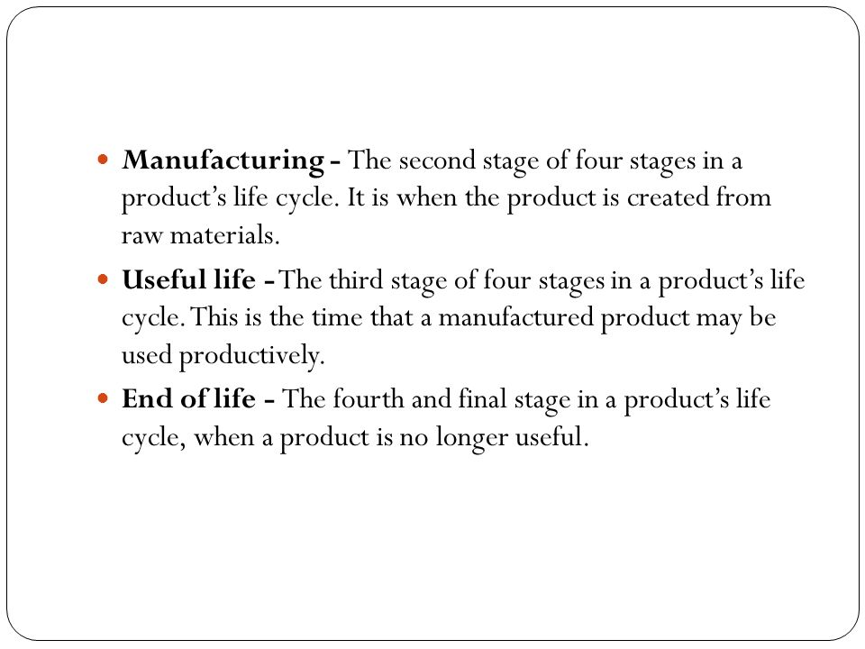 Manufacturing - The second stage of four stages in a product's life cycle. It is when the product is created from raw materials. Useful life - The thi