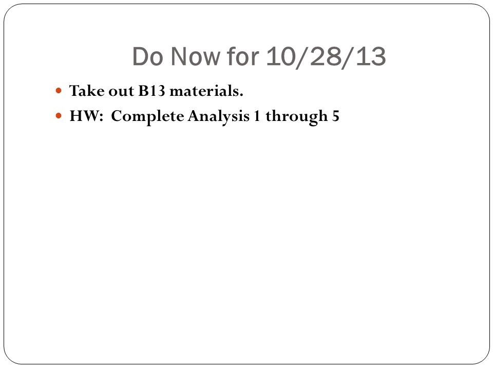 Do Now for 10/28/13 Take out B13 materials. HW: Complete Analysis 1 through 5