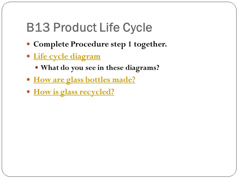 B13 Product Life Cycle Complete Procedure step 1 together. Life cycle diagram What do you see in these diagrams? How are glass bottles made? How is gl