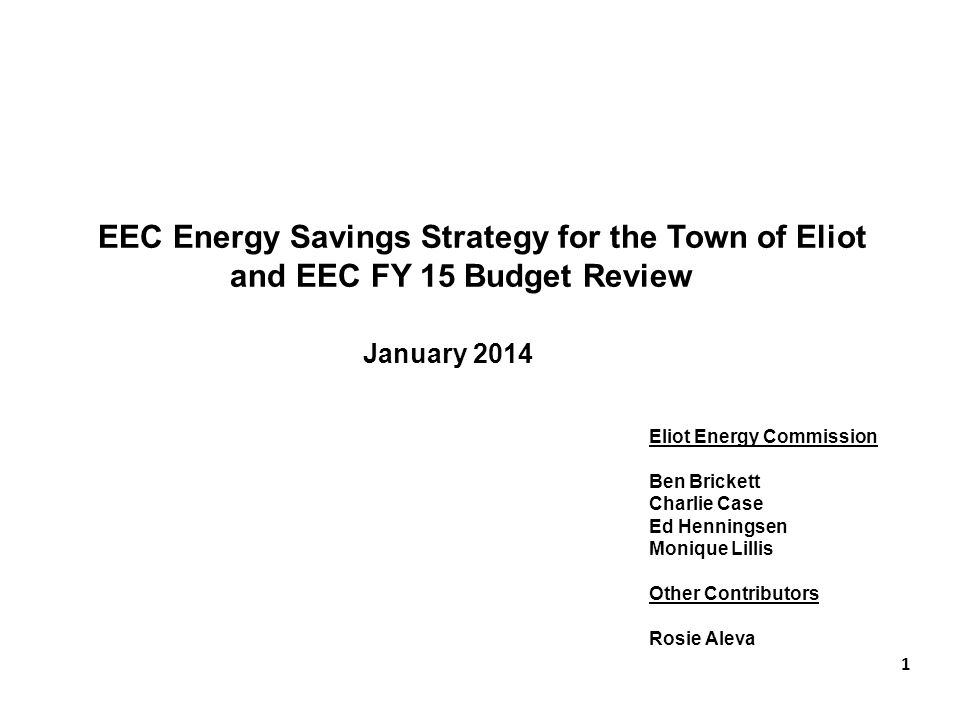 EEC Energy Savings Strategy for the Town of Eliot and EEC FY 15 Budget Review January 2014 Eliot Energy Commission Ben Brickett Charlie Case Ed Henningsen Monique Lillis Other Contributors Rosie Aleva 1