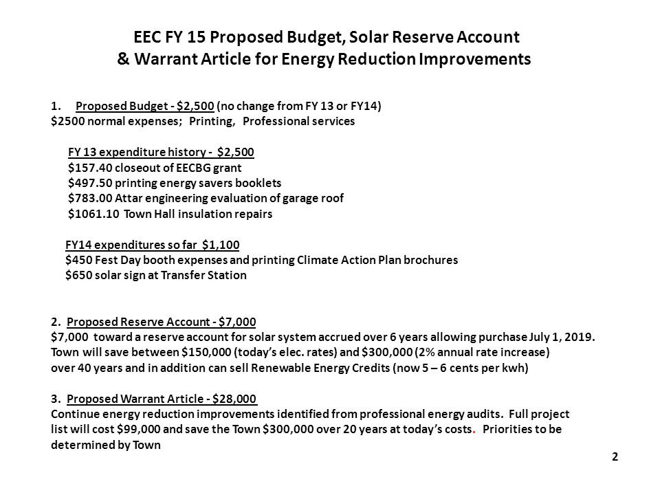 1.Proposed Budget - $2,500 (no change from FY 13 or FY14) $2500 normal expenses; Printing, Professional services FY 13 expenditure history - $2,500 $157.40 closeout of EECBG grant $497.50 printing energy savers booklets $783.00 Attar engineering evaluation of garage roof $1061.10 Town Hall insulation repairs FY14 expenditures so far $1,100 $450 Fest Day booth expenses and printing Climate Action Plan brochures $650 solar sign at Transfer Station 2.
