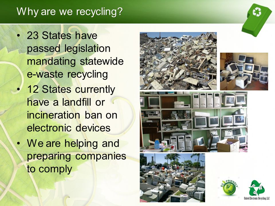 Why are we recycling? 23 States have passed legislation mandating statewide e-waste recycling 12 States currently have a landfill or incineration ban