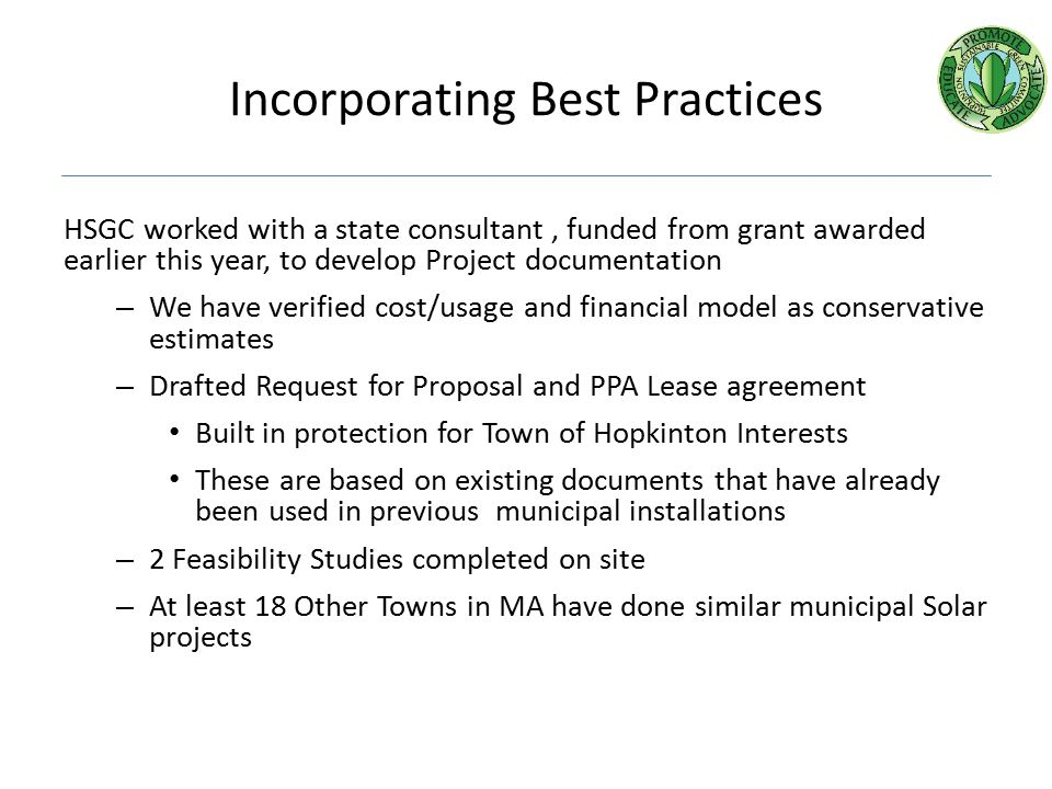 Incorporating Best Practices HSGC worked with a state consultant, funded from grant awarded earlier this year, to develop Project documentation – We have verified cost/usage and financial model as conservative estimates – Drafted Request for Proposal and PPA Lease agreement Built in protection for Town of Hopkinton Interests These are based on existing documents that have already been used in previous municipal installations – 2 Feasibility Studies completed on site – At least 18 Other Towns in MA have done similar municipal Solar projects