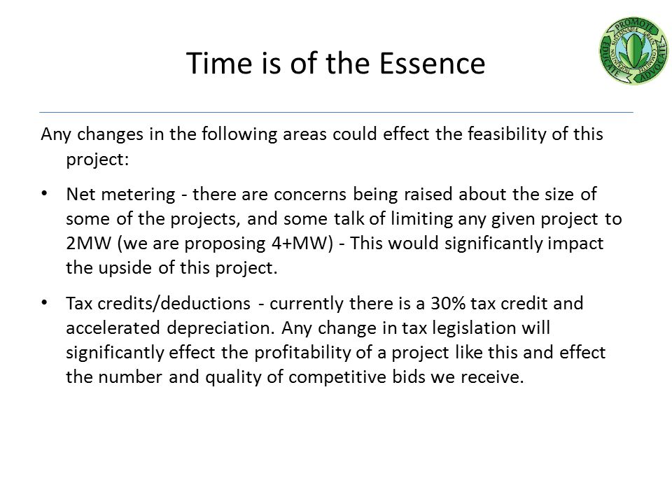 Time is of the Essence Any changes in the following areas could effect the feasibility of this project: Net metering - there are concerns being raised about the size of some of the projects, and some talk of limiting any given project to 2MW (we are proposing 4+MW) - This would significantly impact the upside of this project.