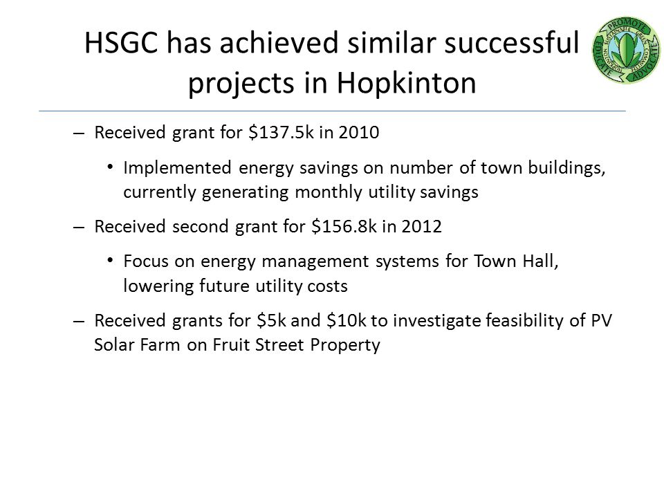 HSGC has achieved similar successful projects in Hopkinton – Received grant for $137.5k in 2010 Implemented energy savings on number of town buildings, currently generating monthly utility savings – Received second grant for $156.8k in 2012 Focus on energy management systems for Town Hall, lowering future utility costs – Received grants for $5k and $10k to investigate feasibility of PV Solar Farm on Fruit Street Property