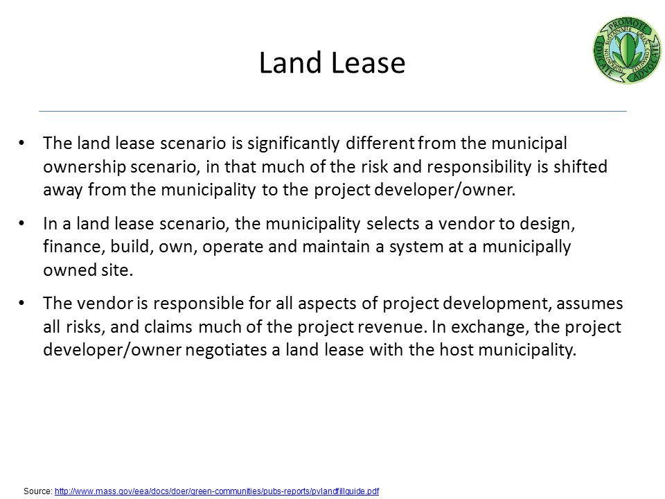 Land Lease The land lease scenario is significantly different from the municipal ownership scenario, in that much of the risk and responsibility is shifted away from the municipality to the project developer/owner.