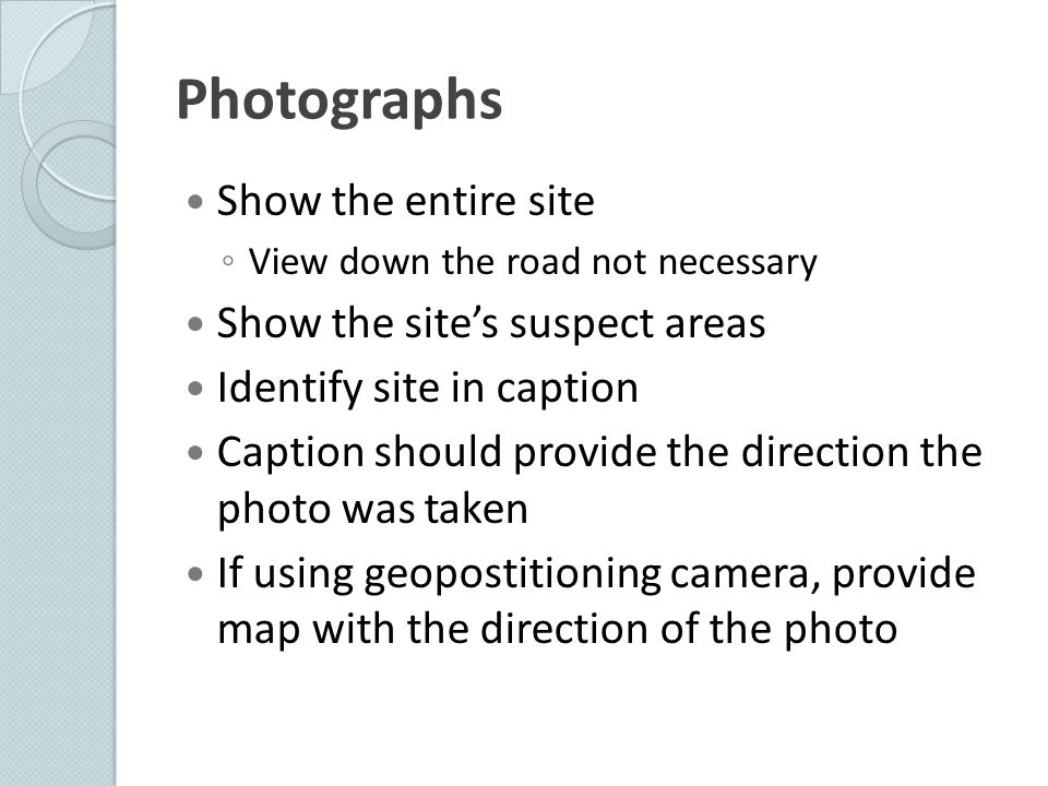 Photographs Show the entire site ◦ View down the road not necessary Show the site's suspect areas Identify site in caption Caption should provide the