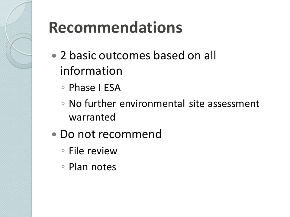 Recommendations 2 basic outcomes based on all information ◦ Phase I ESA ◦ No further environmental site assessment warranted Do not recommend ◦ File r