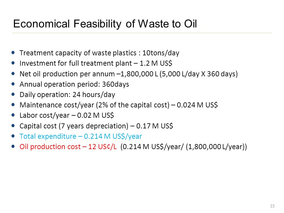 Economical Feasibility of Waste to Oil 15 Treatment capacity of waste plastics : 10tons/day Investment for full treatment plant – 1.2 M US$ Net oil production per annum –1,800,000 L (5,000 L/day X 360 days) Annual operation period: 360days Daily operation: 24 hours/day Maintenance cost/year (2% of the capital cost) – 0.024 M US$ Labor cost/year – 0.02 M US$ Capital cost (7 years depreciation) – 0.17 M US$ Total expenditure – 0.214 M US$/year Oil production cost – 12 US¢/L (0.214 M US$/year/ (1,800,000 L/year))