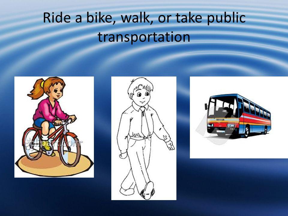 Ride a bike, walk, or take public transportation