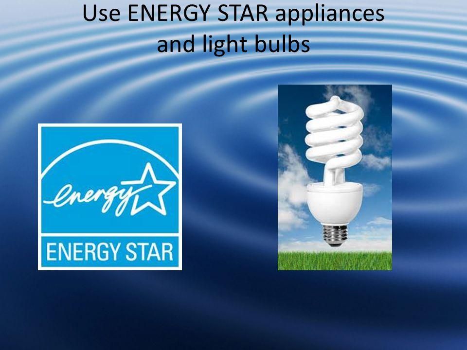 Use ENERGY STAR appliances and light bulbs