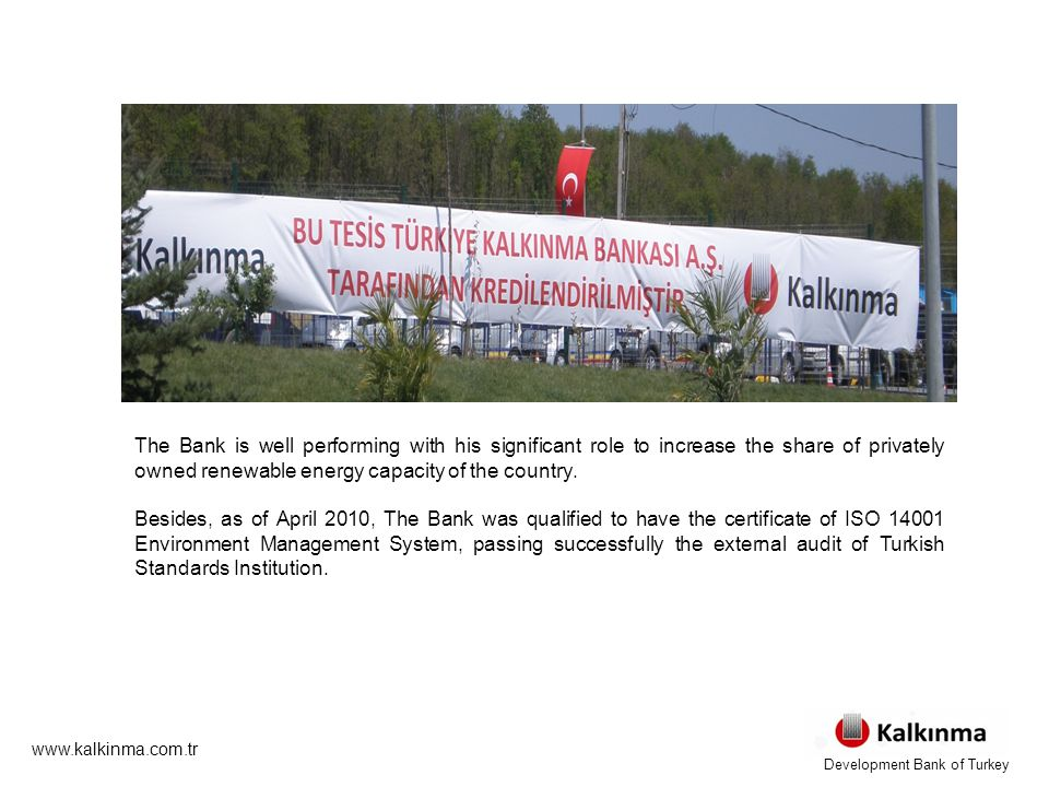 www.kalkinma.com.tr ÇEVRECİ BİR KALKINMA The Bank is well performing with his significant role to increase the share of privately owned renewable energy capacity of the country.